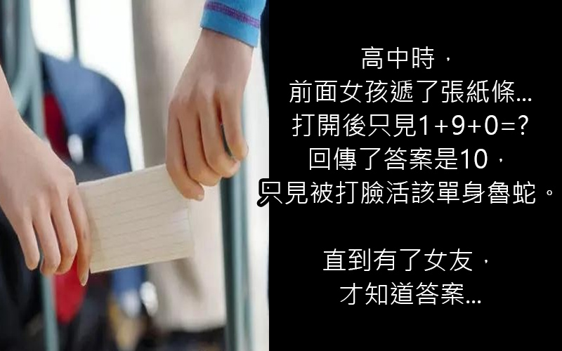 高中時,前面女孩遞了張紙條上面寫著「1+9+0=?」回傳答案是10卻被打臉活該單身魯蛇。直到有了女友,才知道答案...